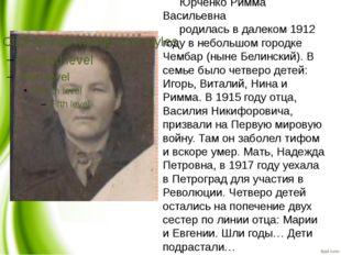 Юрченко Римма Васильевна родилась в далеком 1912 году в небольшом городке Чем