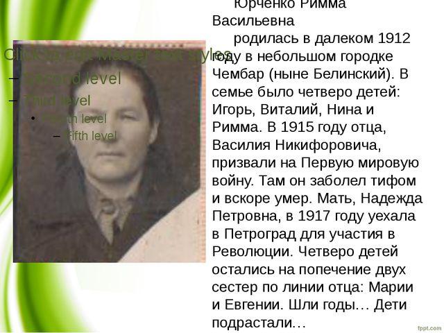 Юрченко Римма Васильевна родилась в далеком 1912 году в небольшом городке Чем...