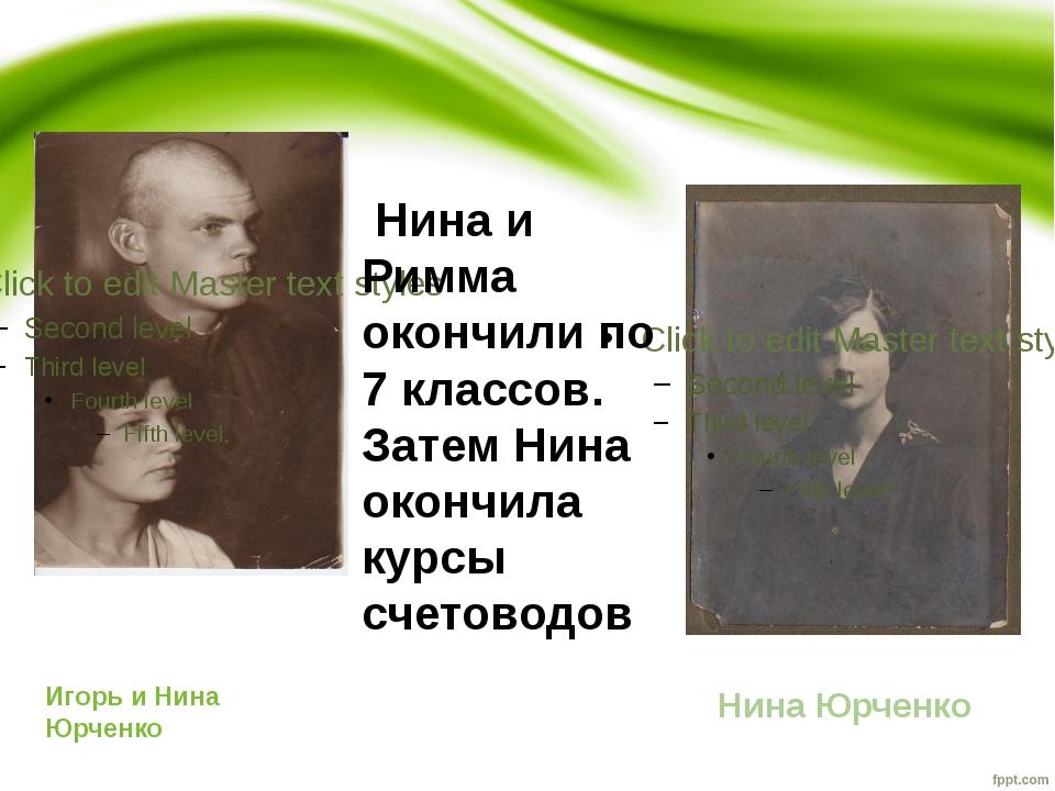 Игорь и Нина Юрченко Нина Юрченко Нина и Римма окончили по 7 классов. Затем Н...