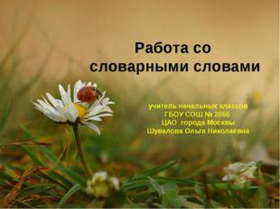 Работа со словарными словами учитель начальных классов ГБОУ СОШ № 2055 ЦАО го