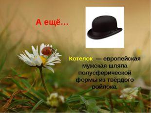 А ещё… Котелок — европейская мужская шляпа полусферической формы из твёрдого