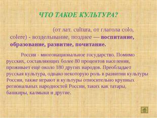 Культу́ра (от лат. cultura, от глагола colo, colere) - возделывание, позднее