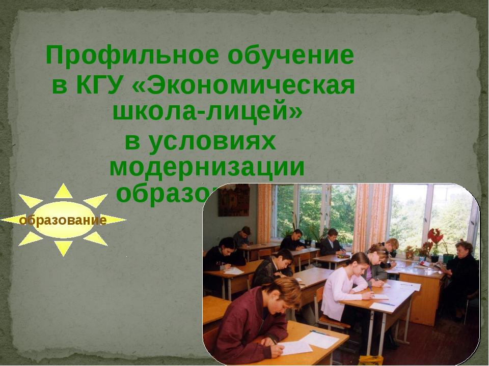 Профильное обучение в КГУ «Экономическая школа-лицей» в условиях модернизаци...