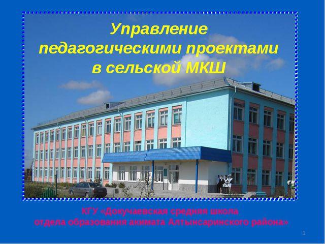 * Управление педагогическими проектами в сельской МКШ КГУ «Докучаевская средн...