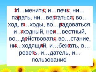 И…менить, и…печь, ни…падать, ни…вергаться, во…ход, в…ходы, во…радоваться, и…х