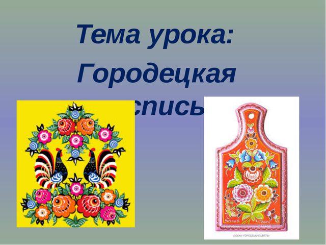 Тема урока: Городецкая роспись.