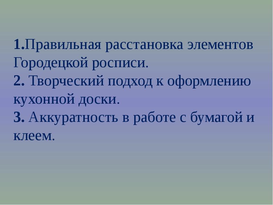 1.Правильная расстановка элементов Городецкой росписи. 2. Творческий подход к...