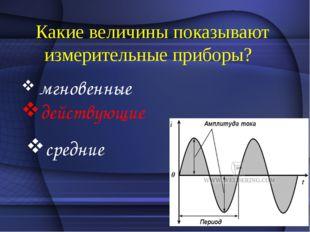 Какие величины показывают измерительные приборы? мгновенные действующие сред