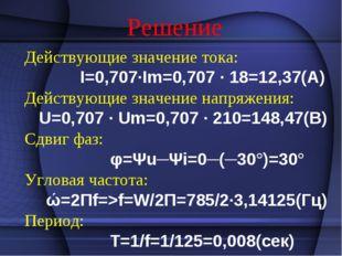 Решение Действующие значение тока: I=0,707·Im=0,707 · 18=12,37(А) Действующие