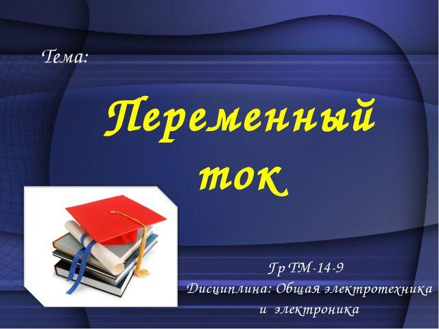 Тема: Переменный ток Гр ТМ-14-9 Дисциплина: Общая электротехника и электроника