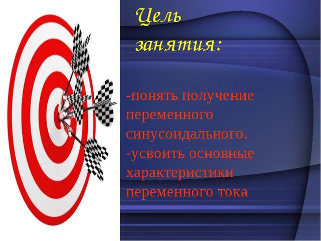 Цель занятия: -понять получение переменного синусоидального. -усвоить основн...