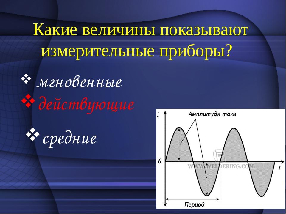 Какие величины показывают измерительные приборы? мгновенные действующие сред...