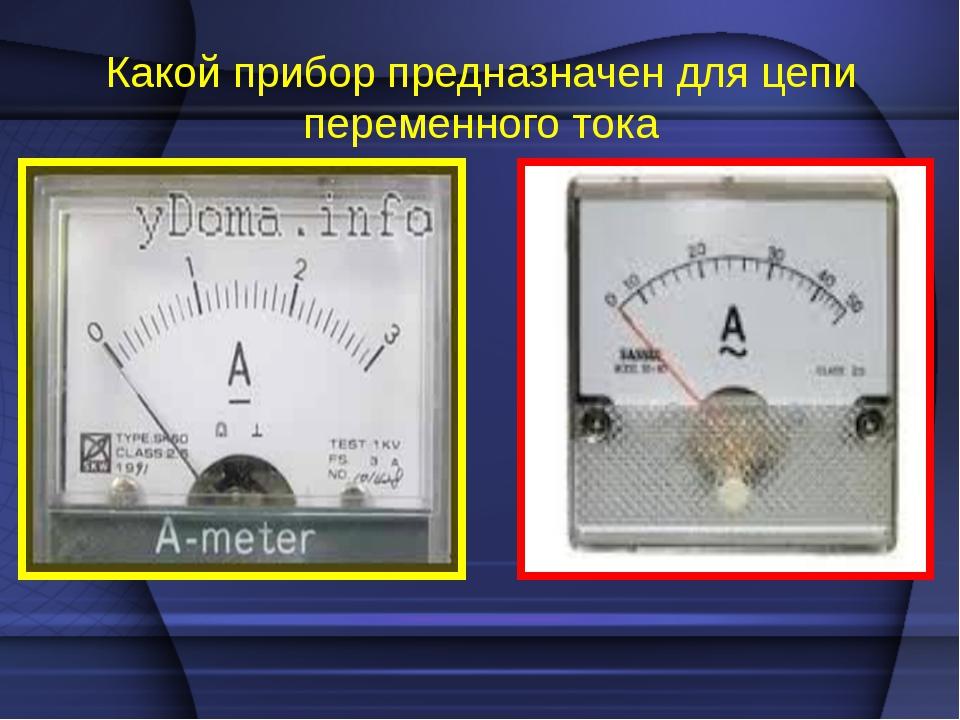 Какой прибор предназначен для цепи переменного тока