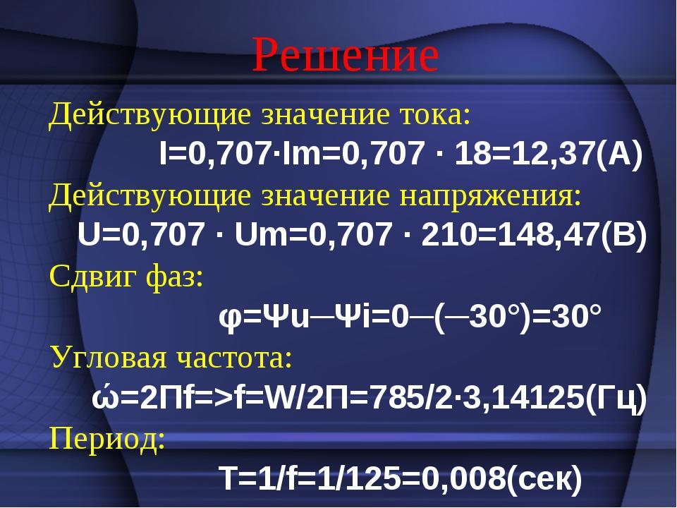 Решение Действующие значение тока: I=0,707·Im=0,707 · 18=12,37(А) Действующие...