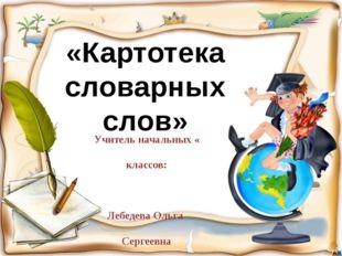 Учитель начальных « классов: Лебедева Ольга Сергеевна «Картотека словарных с