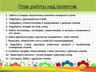 План работы над проектом. 1. Найти в словаре лексическое значение словарного