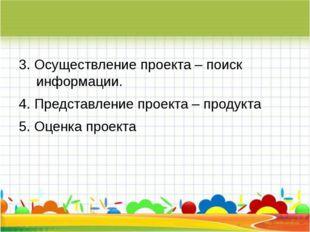 3. Осуществление проекта – поиск информации. 4. Представление проекта – прод