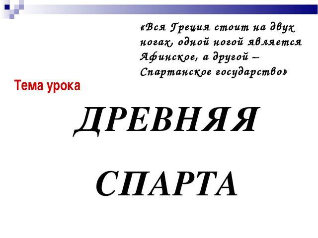 Тема урока ДРЕВНЯЯ СПАРТА «Вся Греция стоит на двух ногах, одной ногой являет...