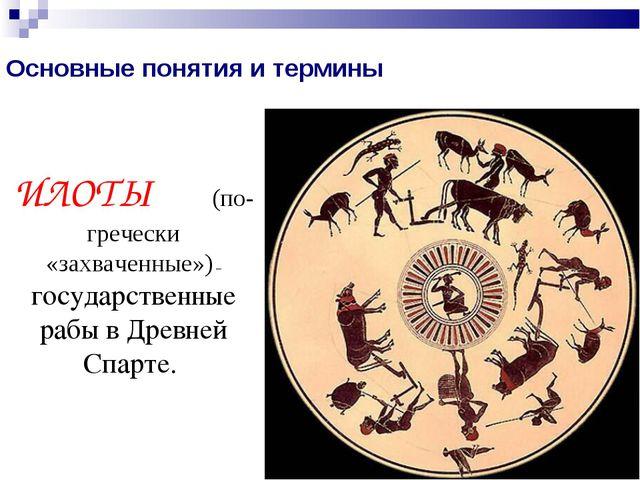 Основные понятия и термины ИЛОТЫ (по-гречески «захваченные») – государственны...