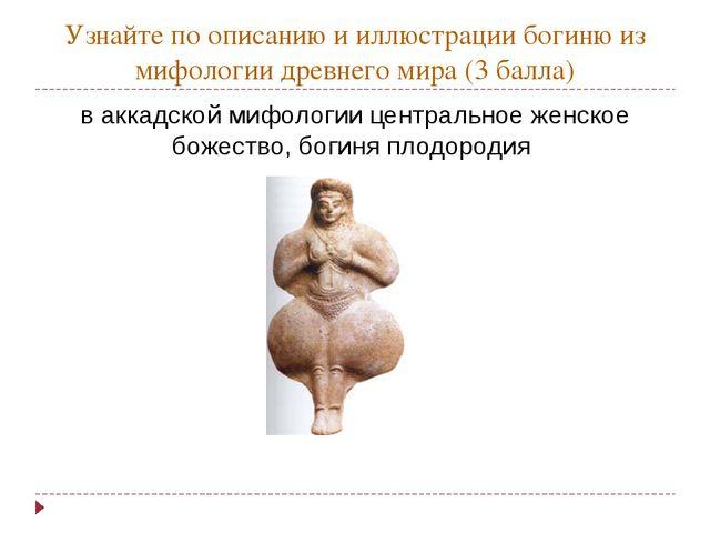 Узнайте по описанию и иллюстрации богиню из мифологии древнего мира (3 балла)...