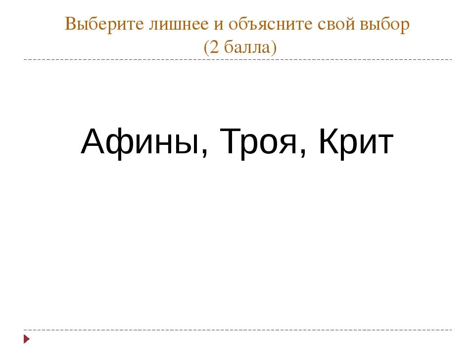 Выберите лишнее и объясните свой выбор (2 балла) Афины, Троя, Крит