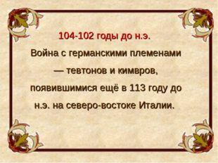 104-102 годы до н.э. Война с германскими племенами — тевтонов и кимвров, появ