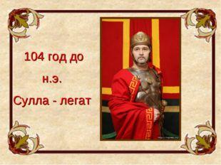 104 год до н.э. Сулла - легат