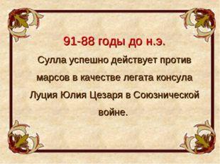 91-88 годы до н.э. Сулла успешно действует против марсов в качестве легата ко