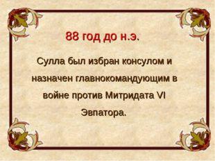 88 год до н.э. Сулла был избран консулом и назначен главнокомандующим в войне