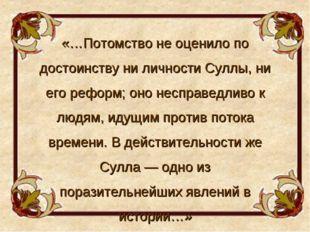 «…Потомство не оценило по достоинству ни личности Суллы, ни его реформ; оно н