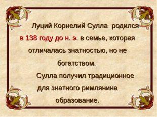 Луций Корнелий Сулла родился в 138 году до н. э. в семье, которая отличалась