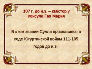 107 г. до н.э. – квестор у консула Гая Мария В этом звании Сулла прославился