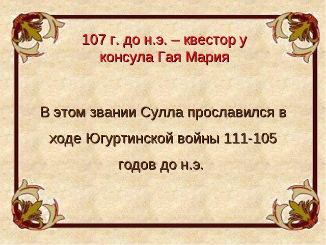 107 г. до н.э. – квестор у консула Гая Мария В этом звании Сулла прославился...