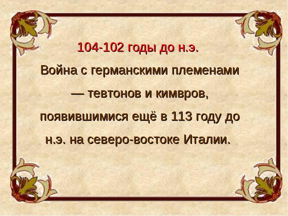 104-102 годы до н.э. Война с германскими племенами — тевтонов и кимвров, появ...