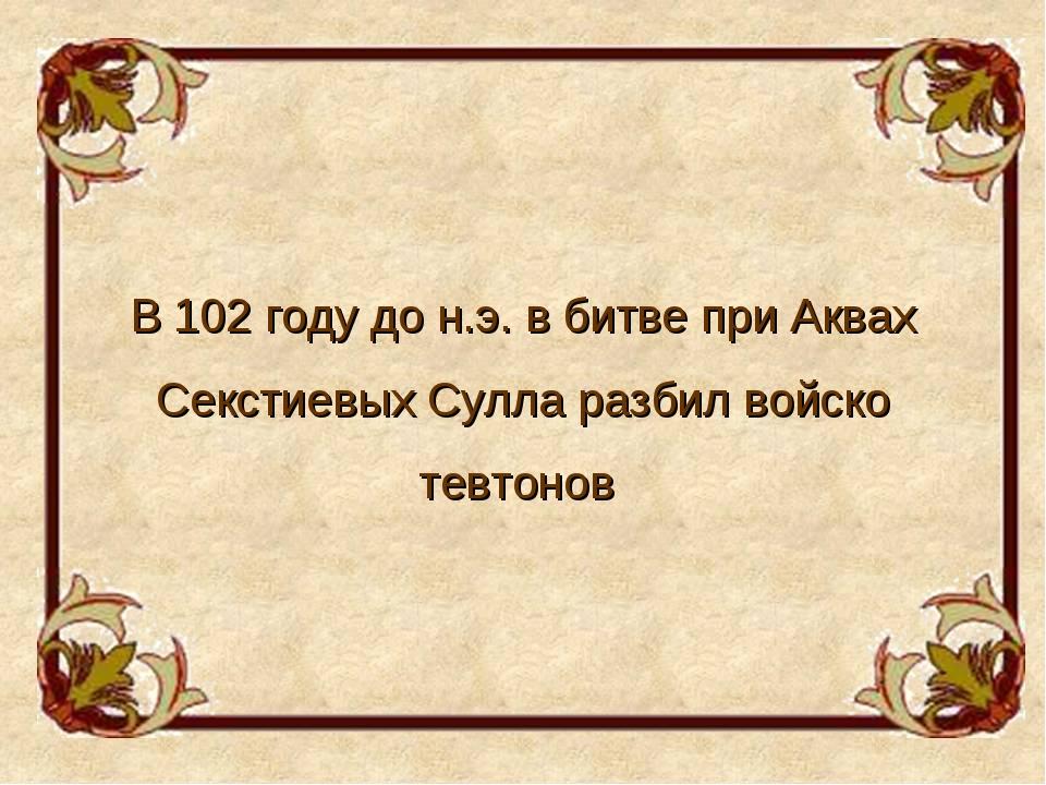 В 102 году до н.э. в битве при Аквах Секстиевых Сулла разбил войско тевтонов