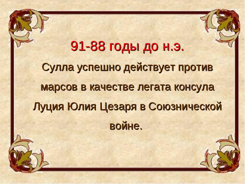 91-88 годы до н.э. Сулла успешно действует против марсов в качестве легата ко...