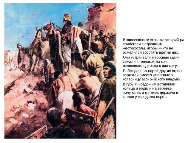В завоеванных странах ассирийцы прибегали к страшным жестокостям, чтобы никто...