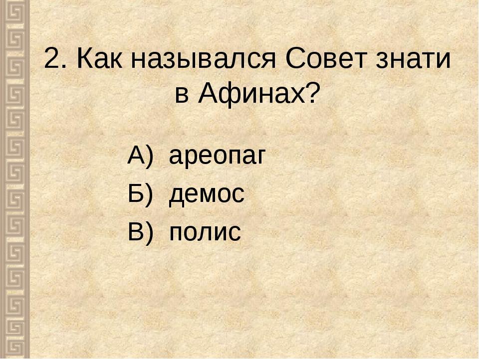 2. Как назывался Совет знати в Афинах? А) ареопаг Б) демос В) полис