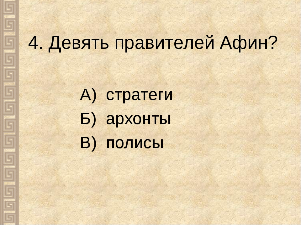 4. Девять правителей Афин? А) стратеги Б) архонты В) полисы