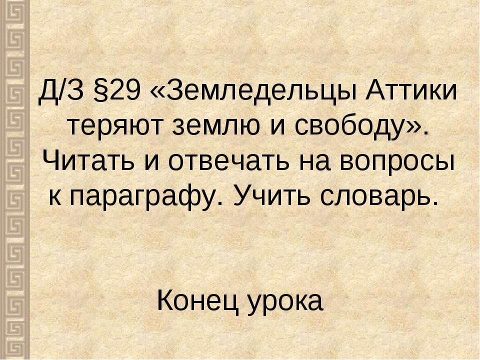 Конец урока Д/З §29 «Земледельцы Аттики теряют землю и свободу». Читать и отв...