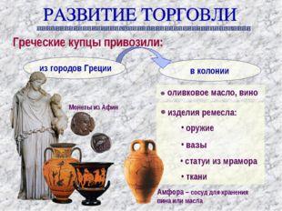 Греческие купцы привозили: оливковое масло, вино изделия ремесла: оружие вазы
