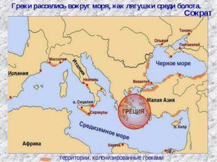 территории, колонизированные греками Греки расселись вокруг моря, как лягушки
