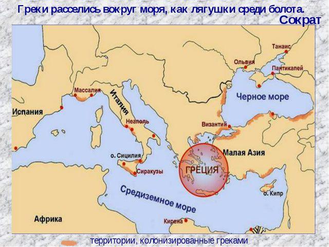территории, колонизированные греками Греки расселись вокруг моря, как лягушки...