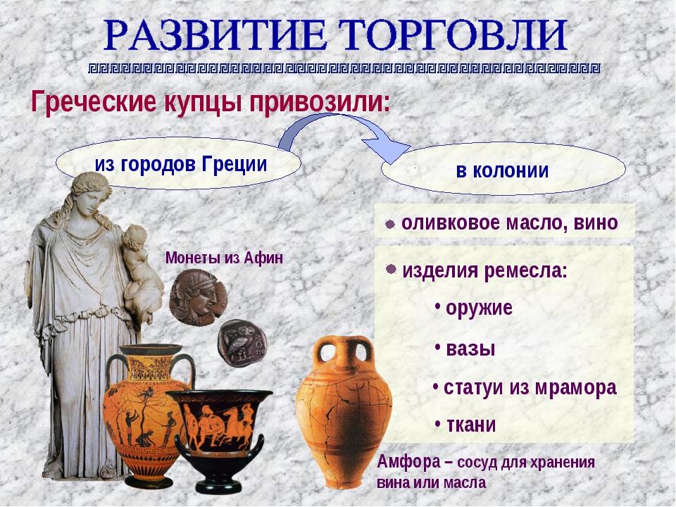 Греческие купцы привозили: оливковое масло, вино изделия ремесла: оружие вазы...
