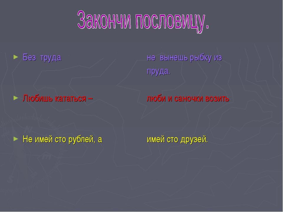 Без труда Любишь кататься – Не имей сто рублей, а не вынешь рыбку из пруда. л...