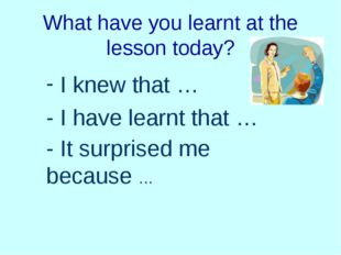 What have you learnt at the lesson today? I knew that … - I have learnt that