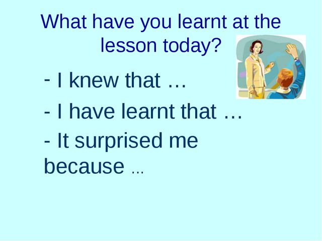 What have you learnt at the lesson today? I knew that … - I have learnt that...