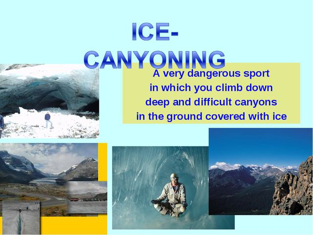 A very dangerous sport in which you climb down deep and difficult canyons in...