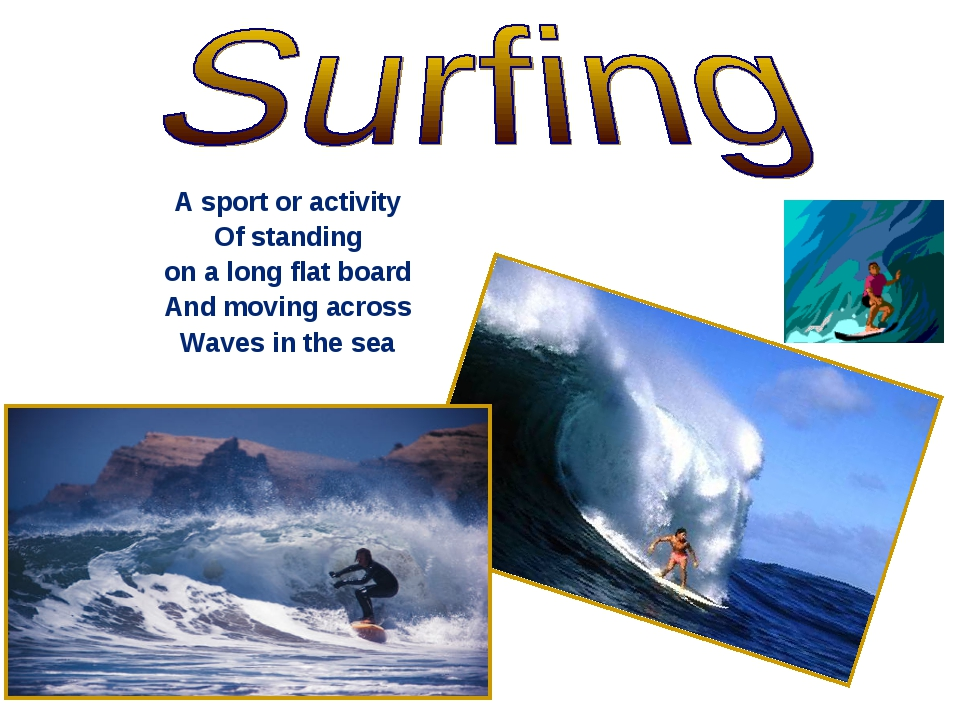 A sport or activity Of standing on a long flat board And moving across Waves...