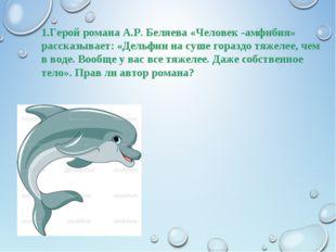 1.Герой романа А.Р. Беляева «Человек -амфибия» рассказывает: «Дельфин на суше